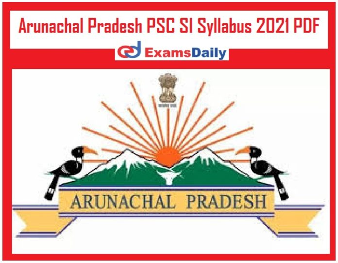 Arunachal Pradesh PSC SI Syllabus 2021 PDF – Download APPSC Sub Inspector Exam Pattern!!!!
